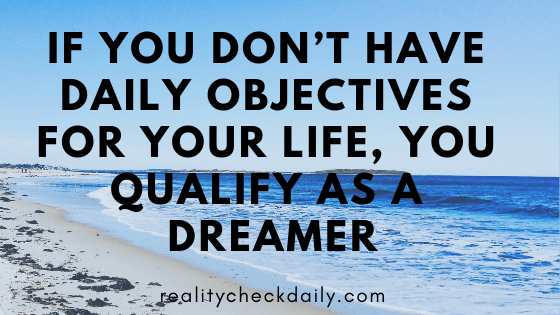 IF YOU DON'T HAVE DAILY OBJECTIVES FOR YOUR LIFE, YOU QUALIFY AS A DREAMER