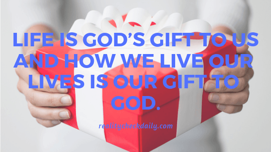 LIFE IS GOD'S GIFT TO US AND HOW WE LIVE OUR LIVES IS OUR GIFT TO GOD.