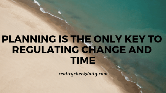 PLANNING IS THE ONLY KEY TO REGULATING CHANGE AND TIME