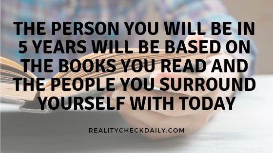 THE PERSON YOU WILL BE IN 5 YEARS WILL BE BASED ON THE BOOKS YOU READ AND THE PEOPLE YOU SURROUND YOURSELF WITH TODAY