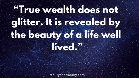 """True wealth does not glitter. It is revealed by the beauty of a life well lived."""