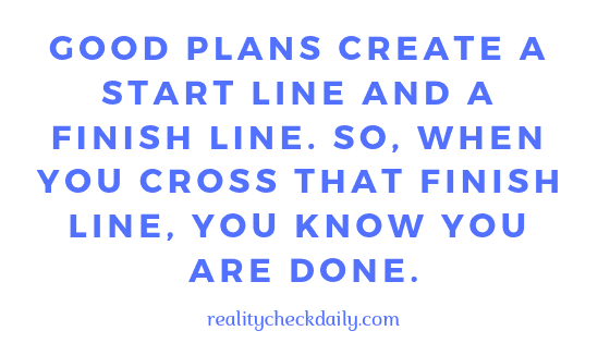 GOOD PLANS CREATE A START LINE AND A FINISH LINE SO WHEN YOU CROSS THAT FINISH LINE YOU KNOW YOU ARE DONE