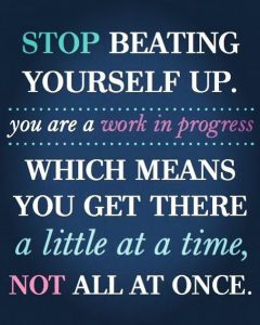 Stop Beating Yourself-Up. You Are A Work In Progress